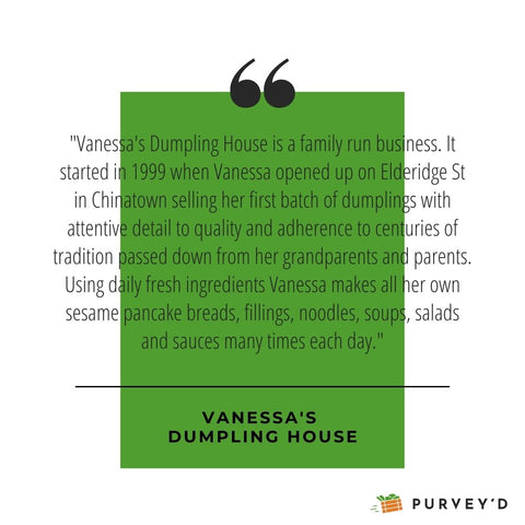"""""""Vanessa's Dumpling House is a family run business. It started in 1999 when Vanessa opened up on Elderidge St in Chinatown selling her first batch of dumplings with attentive detail to quality and adherence to centuries of tradition passed down from her grandparents and parents. Using daily fresh ingredients Vanessa makes all her own sesame pancake breads, fillings, noodles, soups, salads and sauces many times each day."""""""