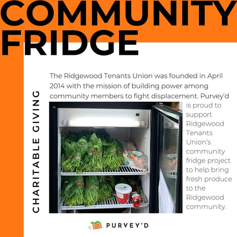 COMMUNITY FRIDGE: The Ridgewood Tenants Union was founded in April 2014 with the mission of building power among community members to fight displacement. Purvey'd is proud to support Ridgewood Tenants Union's community fridge project to help bring fresh produce to the Ridgewood community.