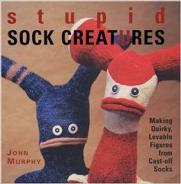 Stupid Sock Creatures: Making Quirky, Lovable Figures from Cast-off Sock by John Murphy