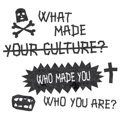 What made your culture? Who made you who you are?