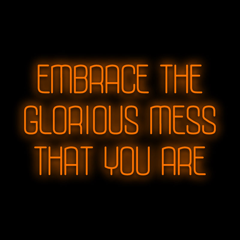 Embrace The Glorious Mess That You Are Neon Sign