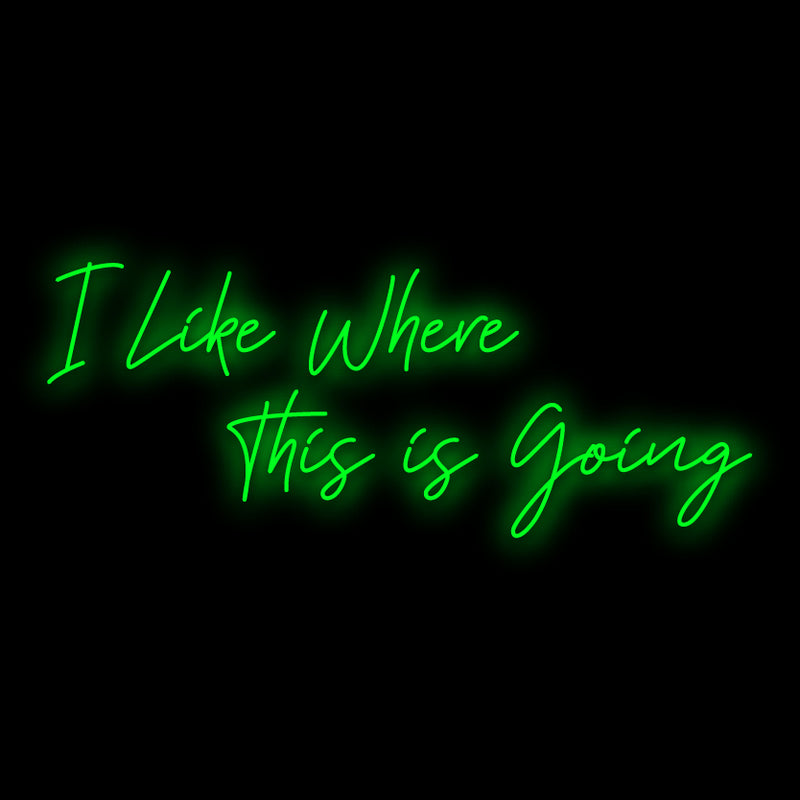 I Like Where this is going Neon Sign
