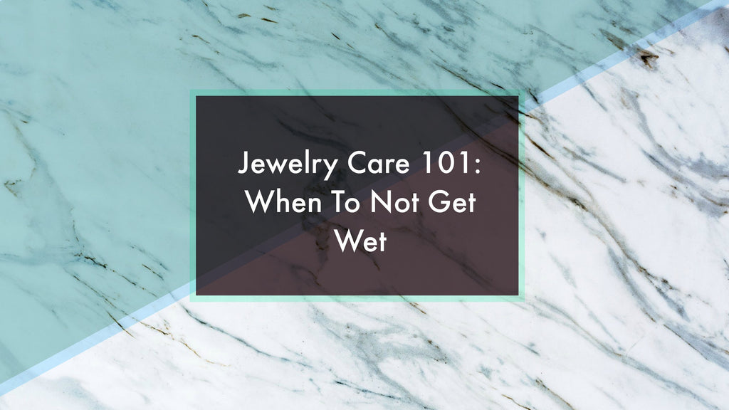 Jewelry Care 101: When To Not Get Wet