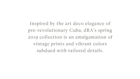 Inspired by the art deco elegance of pre-revolutionary Cuba, dRA's spring 2019 collection is an amalgamation of vintage prints and vibrant colors subdued with tailored details.