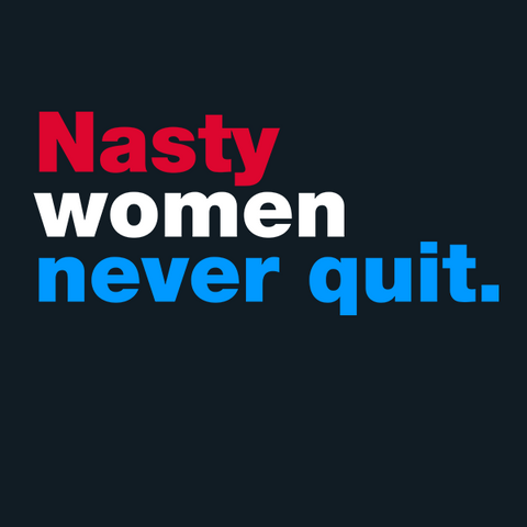 Nasty Women Never Quit T-Shirt