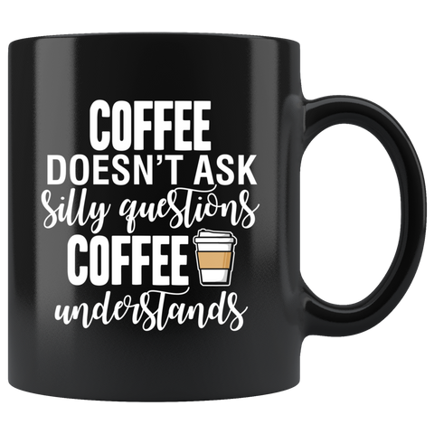 Coffee Doesn't Ask Silly Questions Black Mug