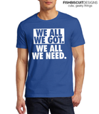 We All We Got We All We Need T-Shirt