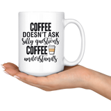 Coffee Doesn't Ask Silly Questions 15oz Mug
