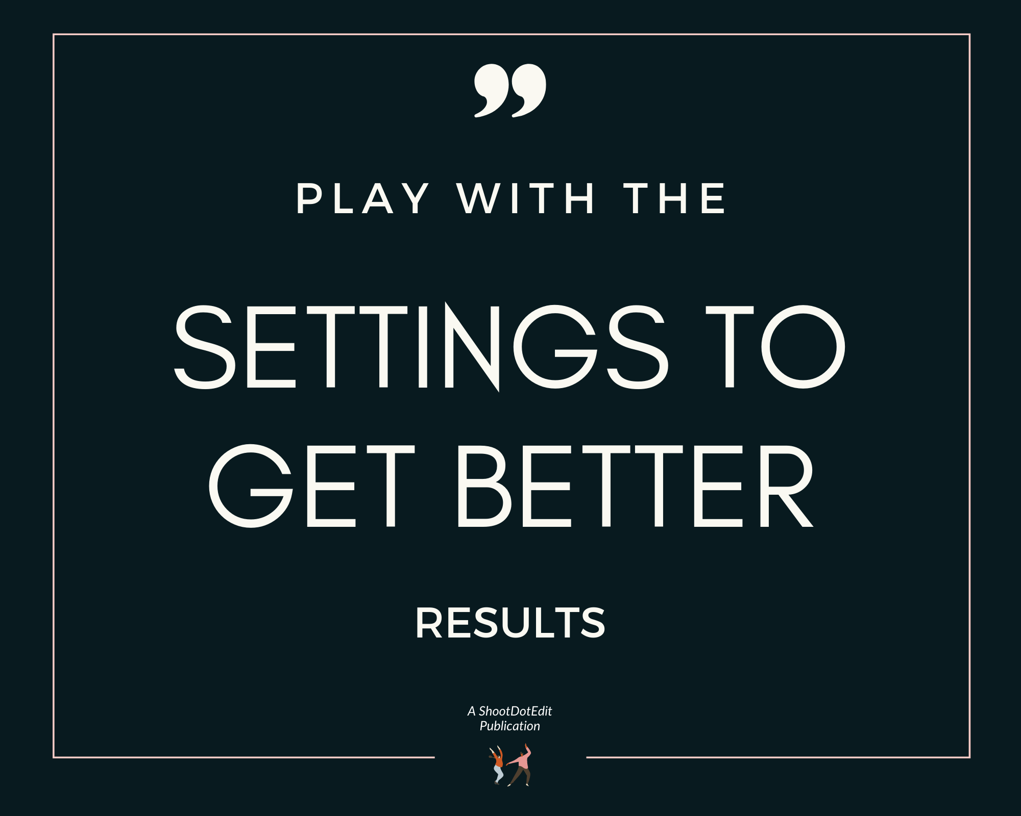 Infographic stating play with the settings to get better results