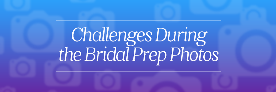 challenges during the bridal prep photos
