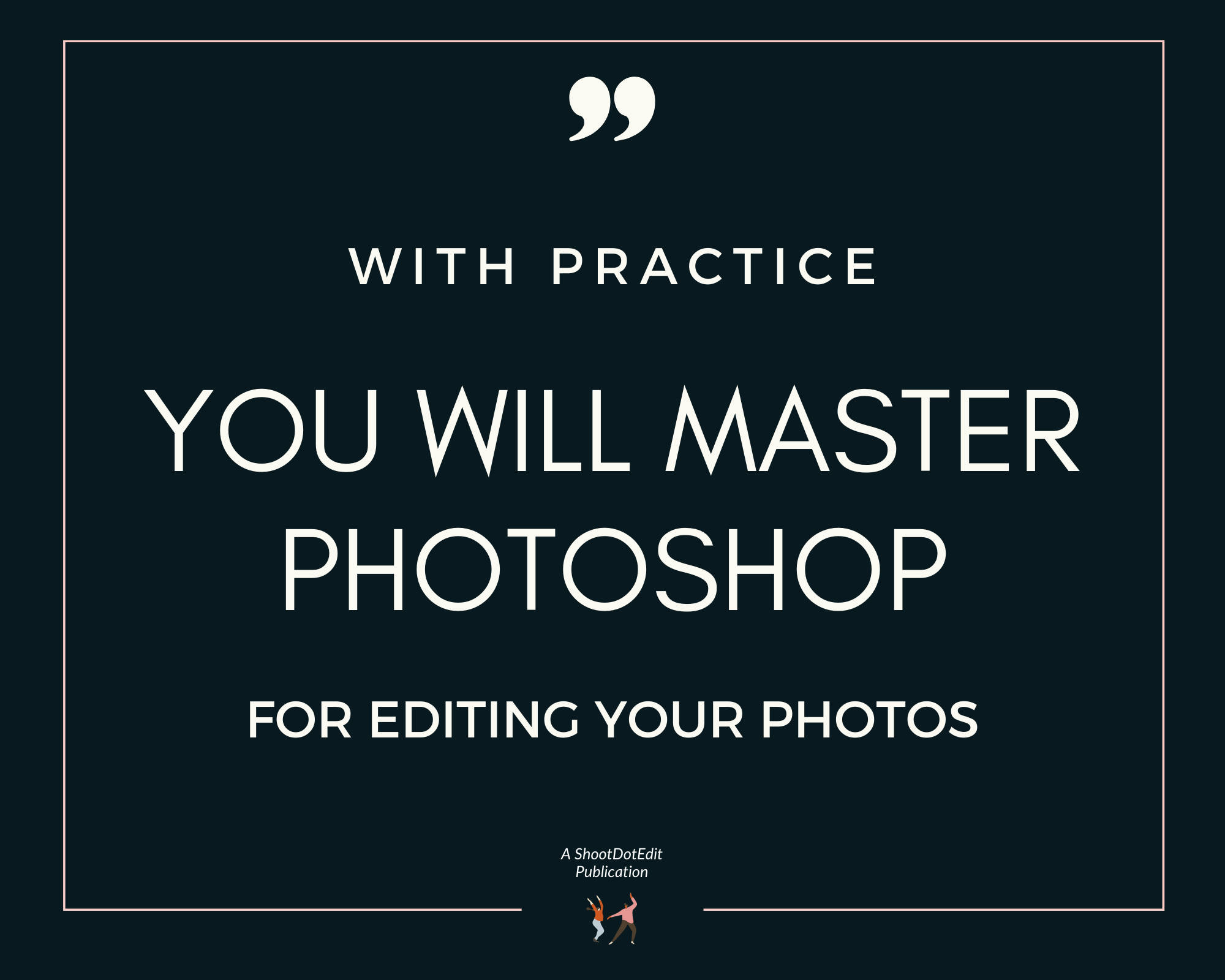 Infographic stating with practice you will master photoshop for editing your photos