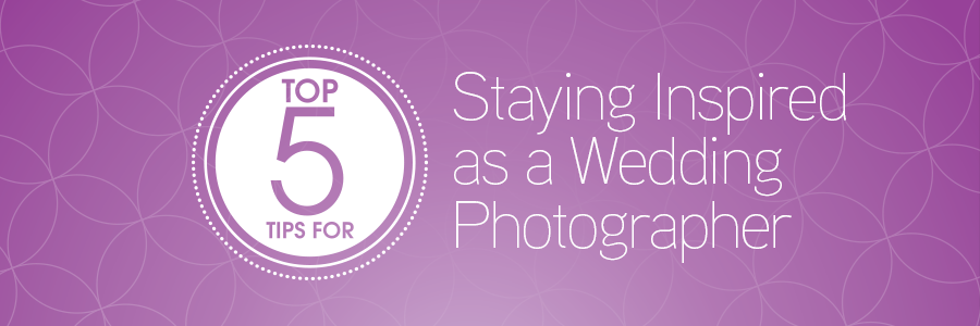 staying inspired as a wedding photographer