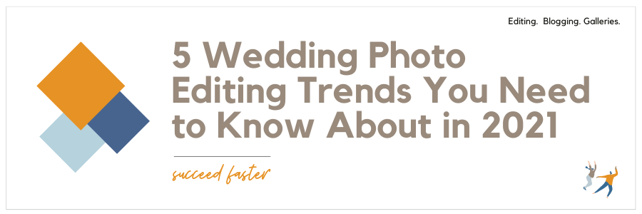 5 Wedding Photo Editing Trends You Need to Know About in 2021