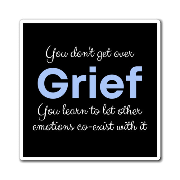 You don't get over grief. You learn to let other emotions co-exist with it Magnets