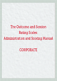 The Outcome and Session Rating Scales: Administration and Scoring Manual CORPORATE