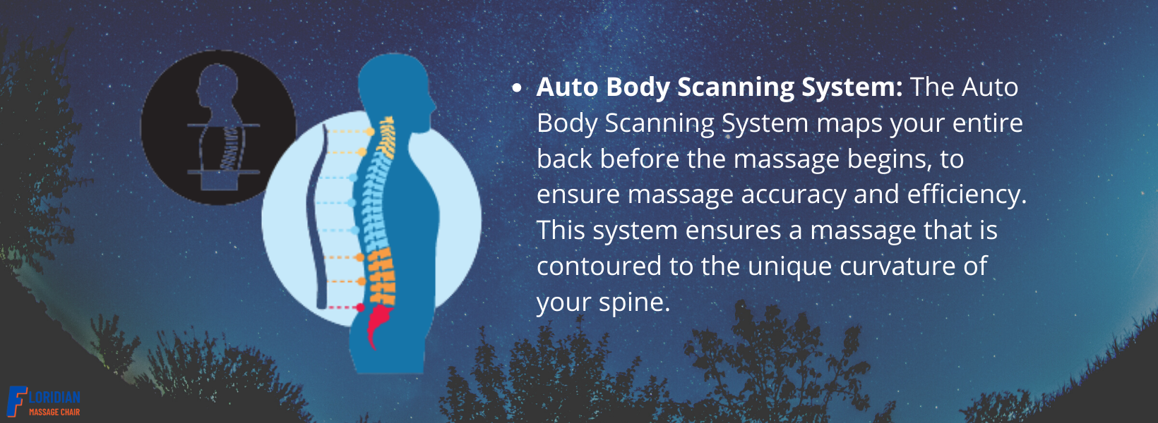 Auto Body Scanning System: The Auto Body Scanning System maps your entire back before the massage begins, to ensure massage accuracy and efficiency. This system ensures a massage that is contoured to the unique curvature of your spine.
