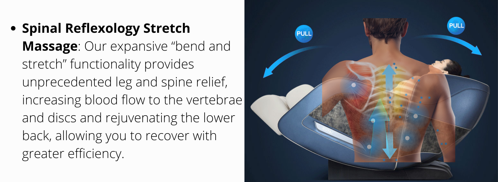 """Spinal Reflexology Stretch Massage: Our expansive """"bend and stretch"""" functionality provides unprecedented leg and spine relief, increasing blood flow to the vertebrae and discs and rejuvenating the lower back, allowing you to recover with greater efficiency."""