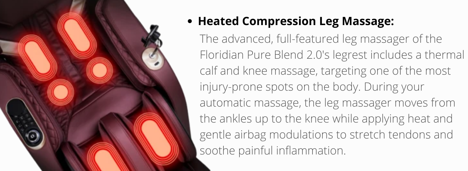 Heated Compression Leg Massage: The advanced, full-featured leg massager of the Floridian Pure Blend 2.0's legrest includes a thermal calf and knee massage, targeting one of the most injury-prone spots on the body. During your automatic massage, the leg massager moves from the ankles up to the knee while applying heat and gentle airbag modulations to stretch tendons and soothe painful inflammation.