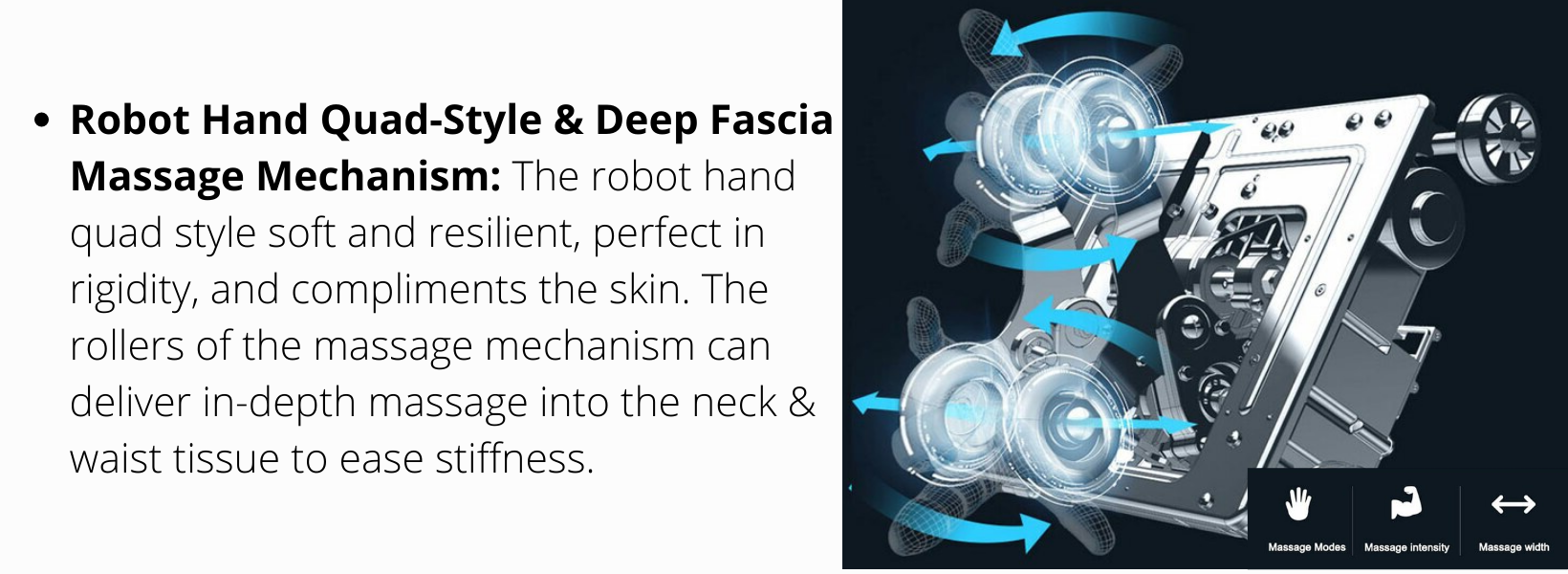Robot Hand Quad-Style & Deep Fascia Massage Mechanism: The robot hand quad style soft and resilient, perfect in rigidity, and compliments the skin. The rollers of the massage mechanism can deliver in-depth massage into the neck & waist tissue to ease stiffness.