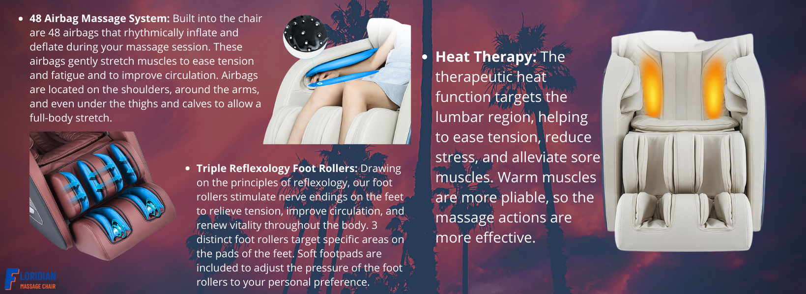Heat Therapy: The therapeutic heat function targets the lumbar region, helping to ease tension, reduce stress, and alleviate sore muscles. Warm muscles are more pliable, so the massage actions are more effective. Triple Reflexology Foot Rollers: Drawing on the principles of reflexology, our foot rollers stimulate nerve endings on the feet to relieve tension, improve circulation, and renew vitality throughout the body. 3 distinct foot rollers target specific areas on the pads of the feet. Soft footpads are included to adjust the pressure of the foot rollers to your personal preference.  48 Airbag Massage System: Built into the chair are 48 airbags that rhythmically inflate and deflate during your massage session. These airbags gently stretch muscles to ease tension and fatigue and to improve circulation. Airbags are located on the shoulders, around the arms, and even under the thighs and calves to allow a full-body stretch.