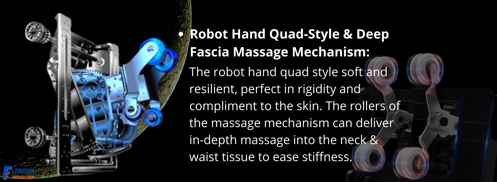 The robot hand quad style soft and resilient, perfect in rigidity and compliment to the skin. The rollers of the massage mechanism can delivers in-depth massage into the neck & waist tissue to ease stiffness.