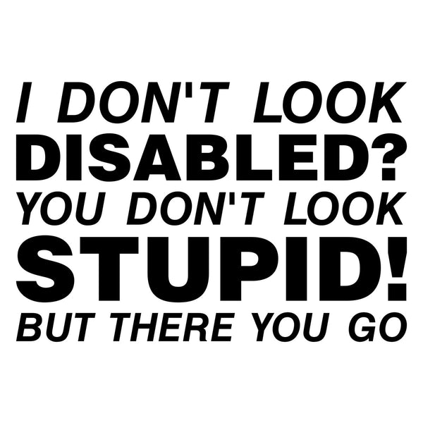 I Don't Look Disabled? You Don't Look Stupid But There You Go Car Sticker