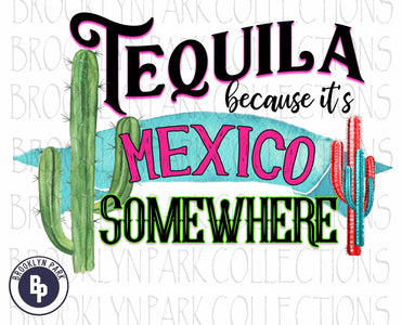 Tequila Because It's Mexico Somewhere, Cactus, SUBLIMATION TRANSFER, Ready To Press, Southwest, - Brooklyn Park Collections LLC