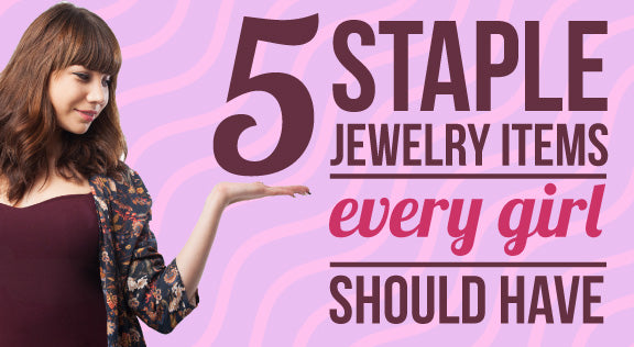 5 Staple Jewelry Items Every Girl Should Have