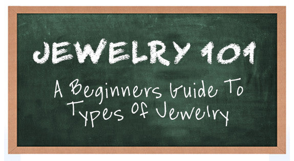 Jewelry 101. A Beginners Guide To Types Of Jewelry
