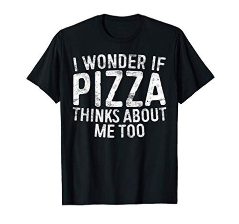 I Wonder If Pizza Thinks About Me Too T-Shirt Food Lover T-Shirt