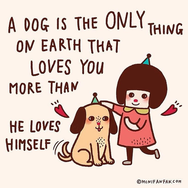 A dog is the only thing on earth that loves you more than he loves himself. — Josh Billings