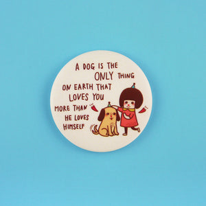A Dog is The Only Thing on Earth That Loves You More Than He Loves Himself Button Badge or Magnet