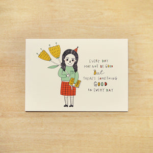 Every Day May Not Be Good, But There's Something Good in Every Day Greeting Card