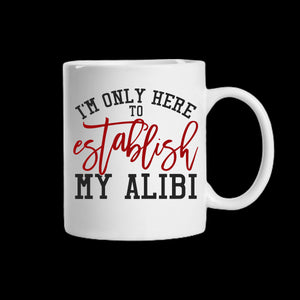 I'm only here to establish my alibi Coffee Mug