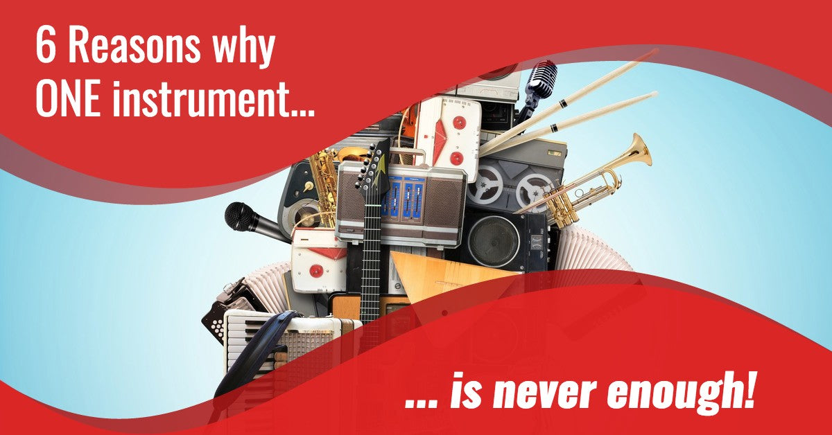 6 Reasons Why One Instrument Is Never Enough