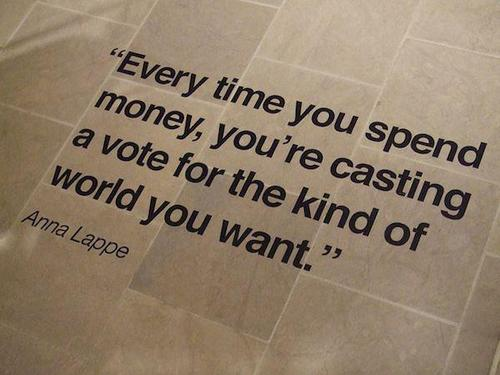 Every time you spend money, you're casting a vote for the kind of world you want.