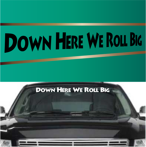 Down Here We Roll Big Windshield Decal Banner Custom Car Decals Car Stickers