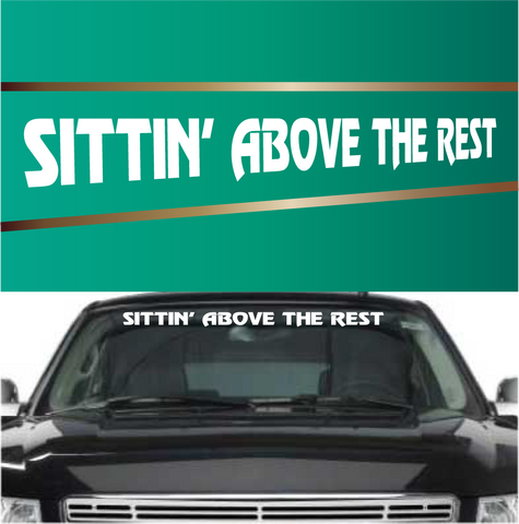 Sittin' Above The Rest Windshield Vinyl Decal Banner Custom Car Decals Car Stickers