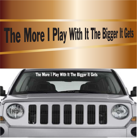 The More I Play With It The Bigger It Gets Automobile Windshield Banner Decal Custom Car Decals Car Stickers