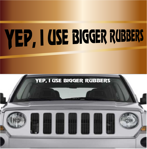 Yep, I Use Bigger Rubbers Windshield Vinyl Decal Banner Custom Car Decals Car Stickers