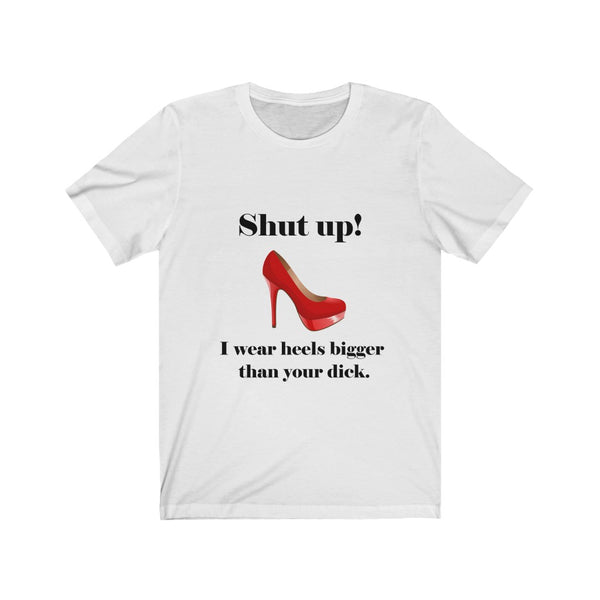 Funny T-shirt for woman only: Shut up! I wear heels bigger than your dick