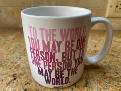 """Mug that says, """"To the world you may be one person, but to one person you may be the world"""""""