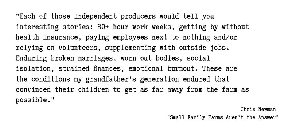 """Quote from 'Small Family Farms Aren't the Answer' by Chris Newman; """"Each of those independent producers would tell you interesting stories: 80-hour (or more) workweeks, getting by without health insurance, paying employees next to nothing, and/or relying on volunteers, supplementing with outside jobs. Enduring broken marriages, worn-out bodies, social isolation, strained finances, emotional burnout. These are the conditions my grandfather's generation endured that convinced their children to get as far away from the farm as possible."""""""