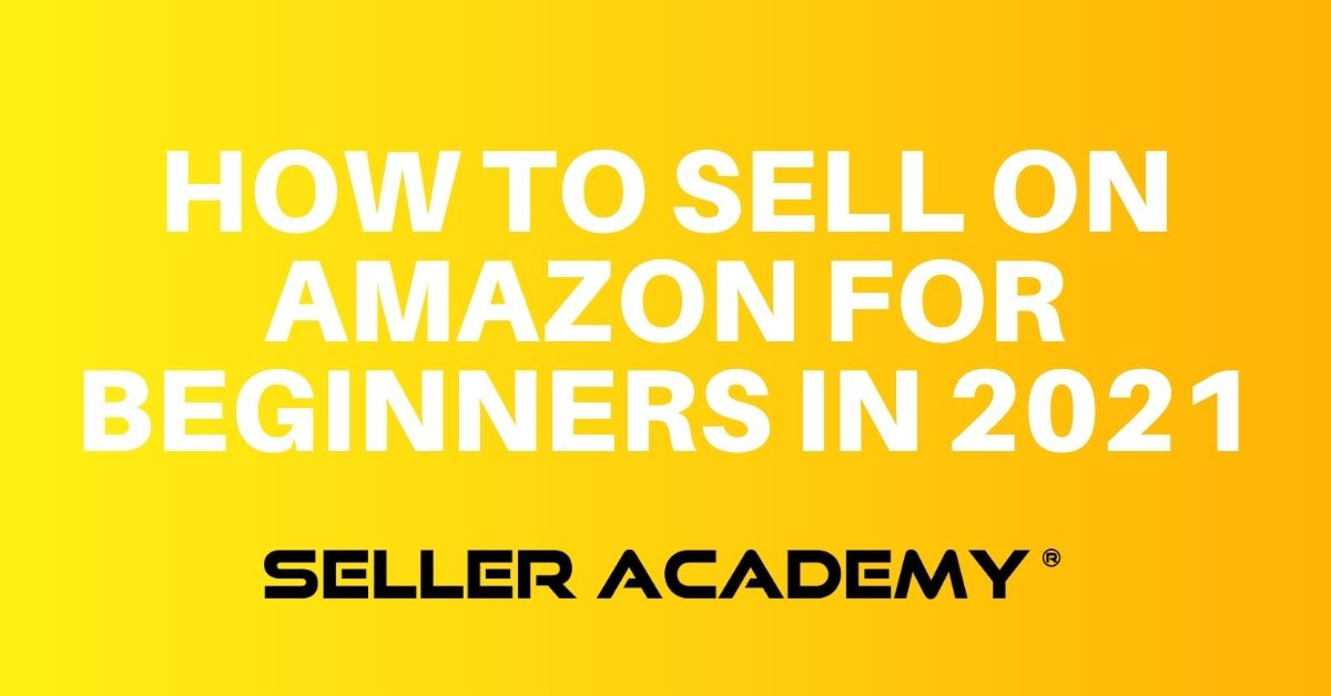 Seller Academy How To Sell On Amazon For Beginners In 2021