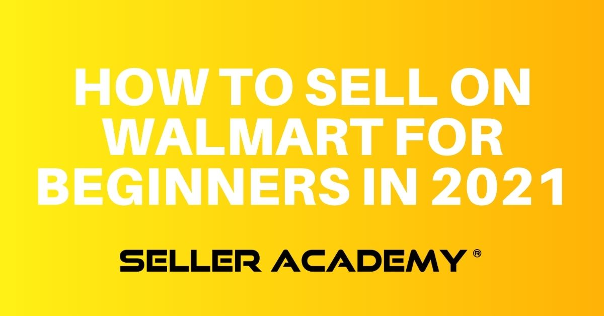 Seller Academy How to Sell On Walmart Marketplace for Beginners in 2021