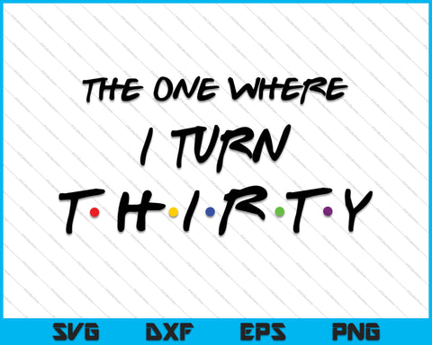 The One Where I Turn Thirty SVG PNG Cutting Printable Files