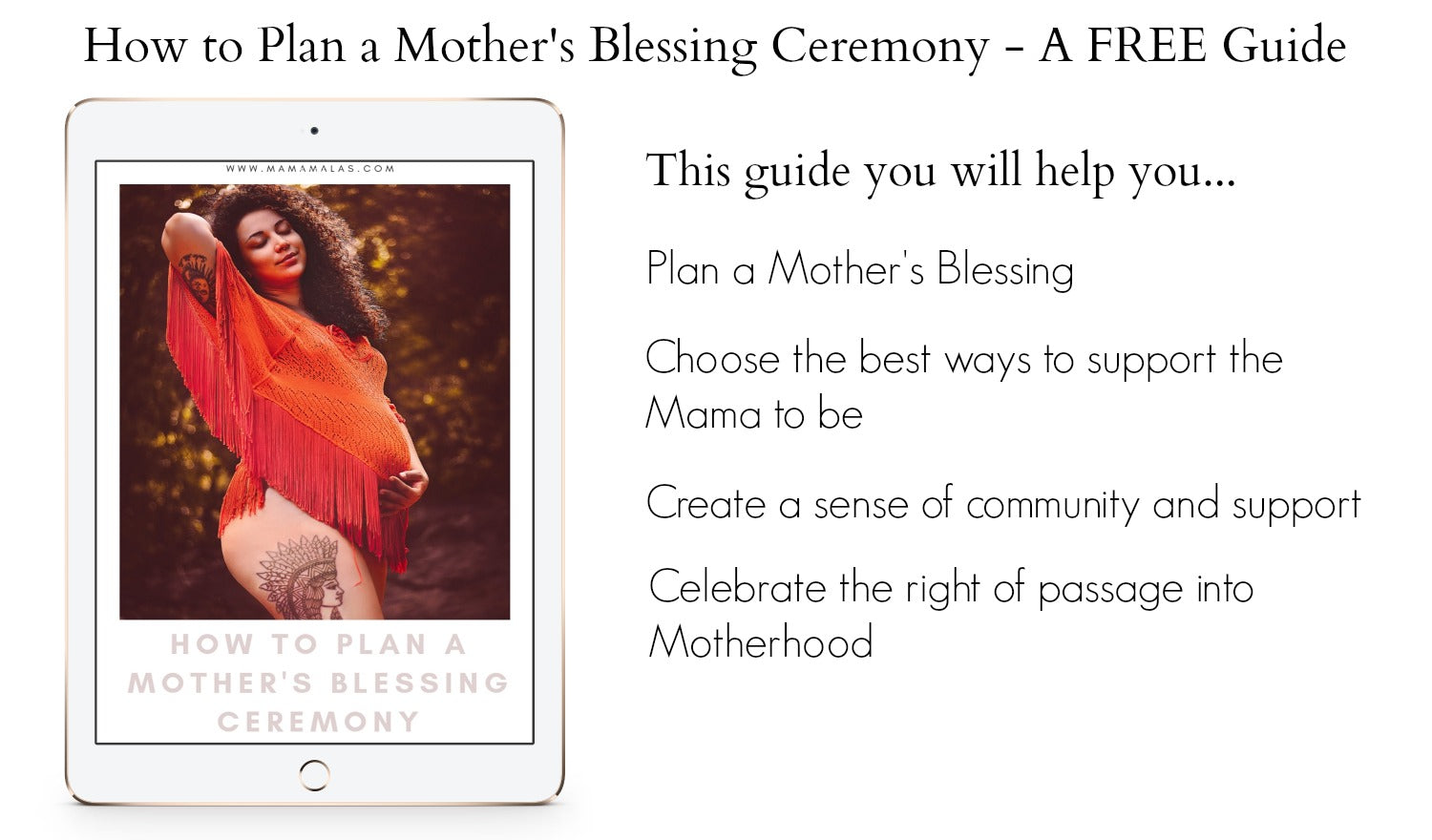 A Mother Blessing Ceremony, is all about the mama and helping her get through her fears, building up her confidence and sharing positive, healing stories. Download our FREE guide to plan a Mother's Blessing that will help her become mentally and physically prepared for not only the birth, but what comes after.