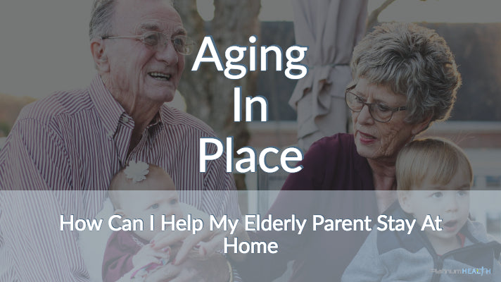 Aging In Place How Can I Help My Elderly Parent Stay At Home