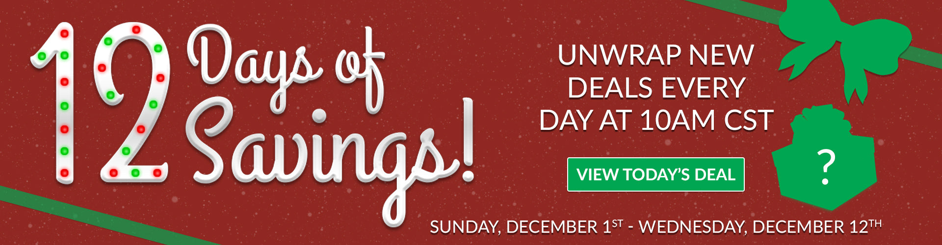 12 Days of Savings - Unwrap New Deals Every Day at 10 AM - ends Thursday, December 13th at 10:00am CST