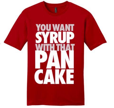 YOU WANT SYRUP WITH THAT PANCAKE  (available in 2 colors)